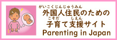 外国人住民のための子育て支援サイト(別ウィンドウで開く) Parenting in Japan - Steps from Delivery to School Enrollment (Open link in a new window)